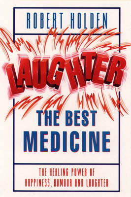 Laughter, the Best Medicine: The Healing Power of Happiness, Humour and Laughter by Robert Holden