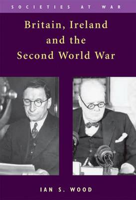 Britain, Ireland and the Second World War by Ian S. Wood