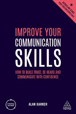 Improve Your Communication Skills: How to Build Trust, Be Heard and Communicate with Confidence by Alan Barker