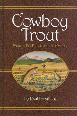 Cowboy Trout: Western Fly Fishing as If it Matters by Paul Schullery