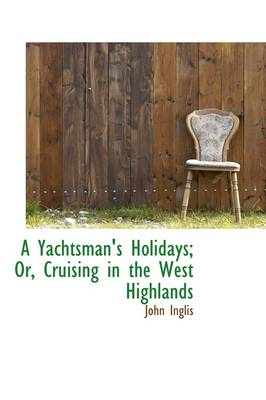 A Yachtsman's Holidays; Or, Cruising in the West Highlands by John Inglis