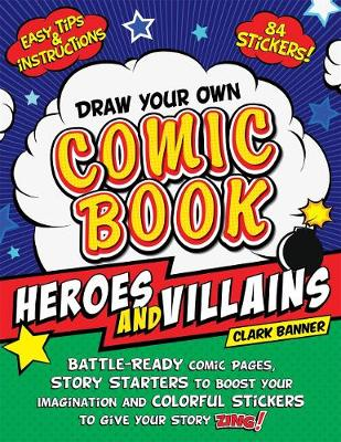 Draw Your Own Comic Book: Heroes and Villains: Battle-Ready Comic Pages, Story Starters to Boost Your Imagination, and Colorful Stickers to Give Your Story Zing! by Clark Banner