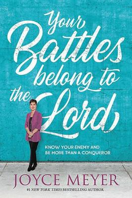 Your Battles Belong to the Lord: Know Your Enemy and Be More Than a Conqueror by Joyce Meyer