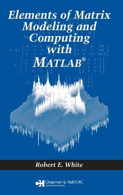 Elements of Matrix Modeling and Computing with MATLAB by Robert E. White