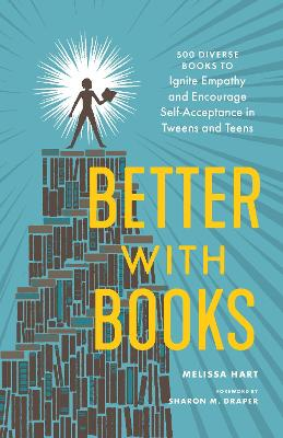 Better With Books: 500 Diverse Books to Open Minds, Ignite Empathy, and Encourage Self-Acceptance in Teens by MELISSA HART