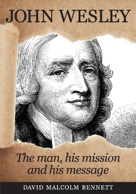 John Wesley: The Man, His Mission and His Message by David Malcolm Bennett