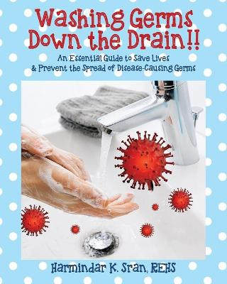 Washing Germs Down the Drain!! An Essential Guide to Save Lives & Prevent the Spread of Disease-Causing Germs by Harmindar K Sran Rehs