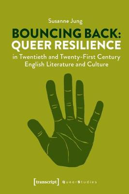 Bouncing Back - Queer Resilience in Twentieth- and Twenty-First-Century English Literature and Culture by Susanne Jung