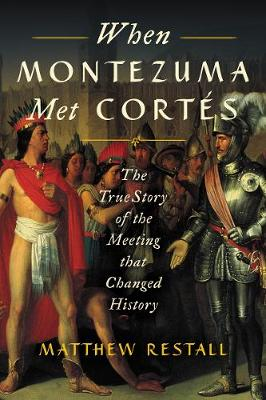 When Montezuma Met Cortes: The True Story of the Meeting that Changed History by Matthew Restall