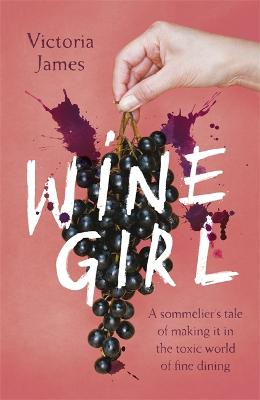 Wine Girl: A sommelier's tale of making it in the toxic world of fine dining by Victoria James