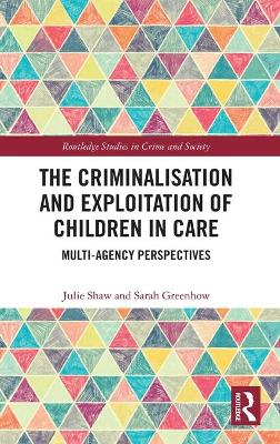 The Criminalisation and Exploitation of Children in Care: Multi-Agency Perspectives by Julie Shaw