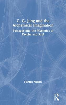 C. G. Jung and the Alchemical Imagination: Passages into the Mysteries of Psyche and Soul by Stanton Marlan