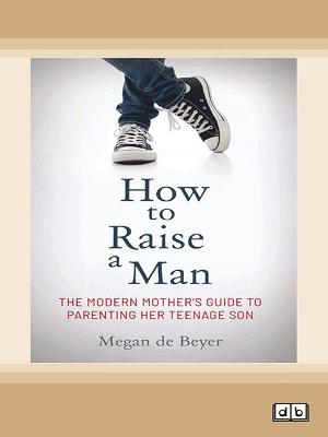 How to Raise a Man: The modern mother's guide to parenting her teenage son by Megan De Beyer