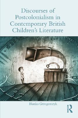 Discourses of Postcolonialism in Contemporary British Children's Literature by Blanka Grzegorczyk
