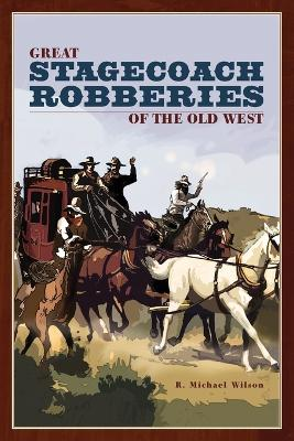 Great Stagecoach Robberies of the Old West by Michael R Wilson