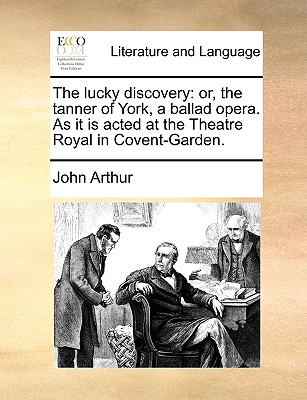 The Lucky Discovery: Or, the Tanner of York, a Ballad Opera. as It Is Acted at the Theatre Royal in Covent-Garden. by John Arthur