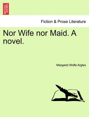 Nor Wife Nor Maid. a Novel. by Margaret Wolfe Argles