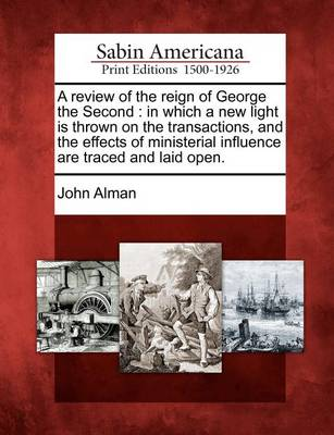 A Review of the Reign of George the Second: In Which a New Light Is Thrown on the Transactions, and the Effects of Ministerial Influence Are Traced and Laid Open. by John Alman
