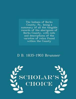 The Indians of Berks County, Pa., Being a Summary of All the Tangible Records of the Aborigines of Berks County, with Cuts and Descriptions of the Varieties of Relics Found Within the County - Scholar's Choice Edition by David B Brunner