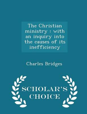 The Christian Ministry: With an Inquiry Into the Causes of Its Inefficiency - Scholar's Choice Edition by Charles Bridges
