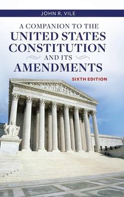 A Companion to the United States Constitution and Its Amendments, 6th Edition by John R. Vile