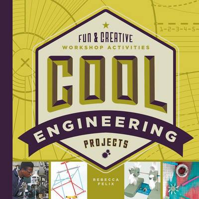 Cool Engineering Projects: Fun & Creative Workshop Activities by Rebecca Felix