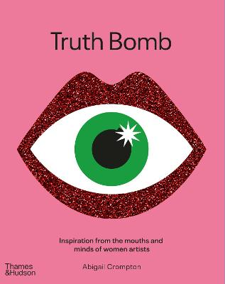 Truth Bomb: Inspiration from the Mouths and Minds of Women Artists by Abigail Crompton