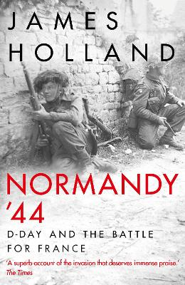 Normandy `44: D-Day and the Battle for France by James Holland