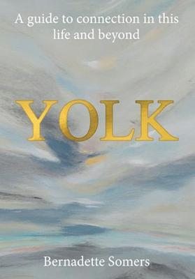 Yolk: A Guide to Connection in This Life and Beyond by Bernadette Somers