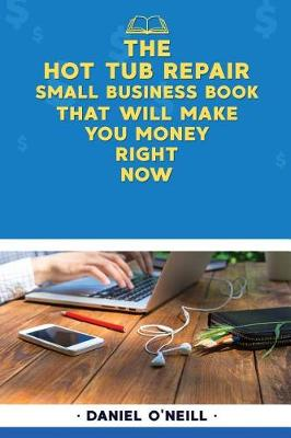 The Hot Tub Repair Small Business Book That Will Make You Money Right Now by Daniel O'Neill