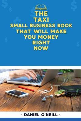 The Taxi Small Business Book That Will Make You Money Right Now by Daniel O'Neill