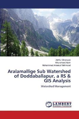 Aralamallige Sub Watershed of Doddaballapur, a RS & GIS Analysis by Adhfur Sherwani
