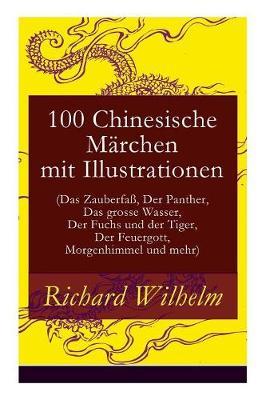 100 Chinesische Marchen Mit Illustrationen (Das Zauberfa, Der Panther, Das Grosse Wasser, Der Fuchs Und Der Tiger, Der Feuergott, Morgenhimmel Und Mehr) - Vollstandige Deutsche Ausgabe book