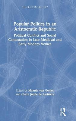 Popular Politics in an Aristocratic Republic: Political Conflict and Social Contestation in Late Medieval and Early Modern Venice by Maartje van Gelder
