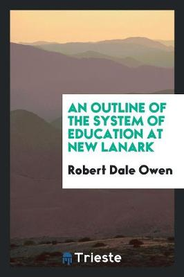 An Outline of the System of Education at New Lanark by Robert Dale Owen