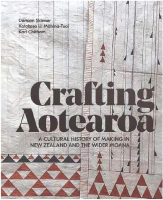 Crafting Aotearoa: A Cultural History of Making in New Zealand and the Wider Moana Oceania by Kolokesa Mahina-Tuai