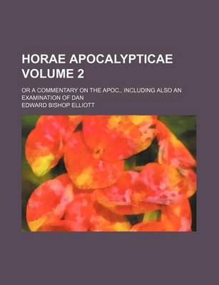 Horae Apocalypticae Volume 2; Or a Commentary on the Apoc., Including Also an Examination of Dan by Edward Bishop Elliott