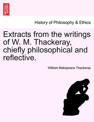 Extracts from the Writings of W. M. Thackeray, Chiefly Philosophical and Reflective. by William Makepeace Thackeray