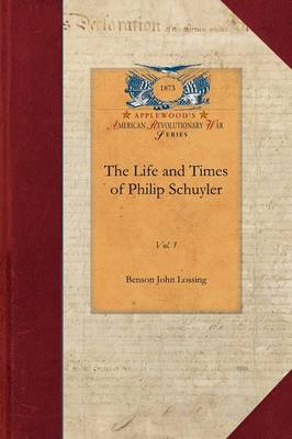 Life and Times of Philip Schuyler, Vol 1: Vol. 1 by Professor Benson John Lossing