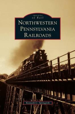 Northwestern Pennsylvania Railroads by Kenneth C Springirth