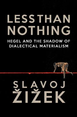 Less Than Nothing: Hegel and the Shadow of Dialectical Materialism by Slavoj Zizek