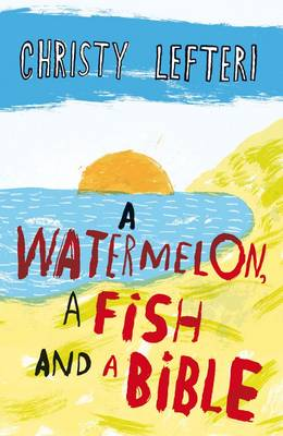 Watermelon, a Fish and a Bible by Christy Lefteri