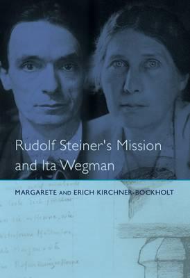 Rudolf Steiner's Mission and Ita Wegman by Margarete Kirchner-Bockholt