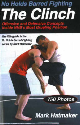 No Holds Barred Fighting:  The Clinch by Mark Hatmaker