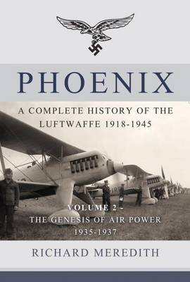 Phoenix - a Complete History of the Luftwaffe 1918-1945 The Genesis of Air Power 1935-1937 Volume 2 by Richard Meredith