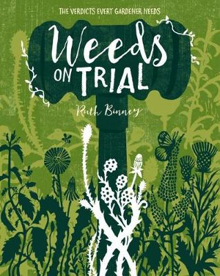 Weeds on Trial: The verdict every gardener needs by Ruth Binney