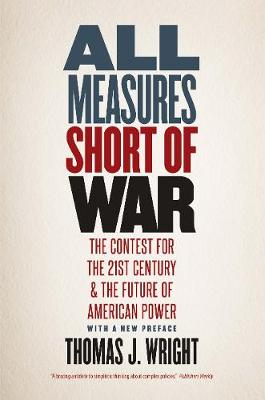 All Measures Short of War: The Contest for the Twenty-First Century and the Future of American Power by Thomas J. Wright
