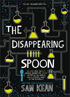 The Disappearing Spoon: And Other True Tales of Rivalry, Adventure, and the History of the World from the Periodic Table of the Elements (Young Readers Edition) by Sam Kean