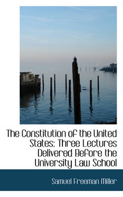 The Constitution of the United States: Three Lectures Delivered Before the University Law School by Samuel Freeman Miller