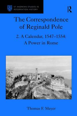The Correspondence of Reginald Pole: Volume 2 A Calendar, 1547-1554: A Power in Rome by Thomas F. Mayer